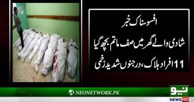 شادی والے گھر میں صف ماتم بچھ گیا 11افراد ہلاک ،درجنوں شدید زخمی